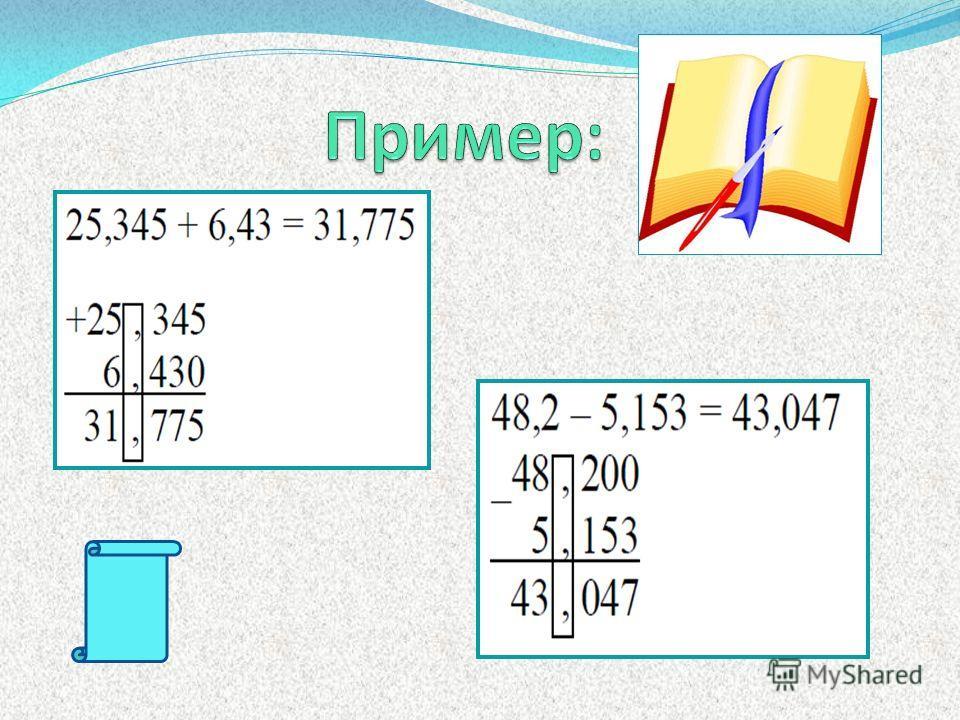 1) Уравнять в этих дробях количество знаков после запятой; 2) Записать их друг под другом так, чтобы запятая была записана под запятой; 3) Выполнить сложение (вычитание), не обращая внимания на запятую; 4) Поставить в ответе запятую под запятой в дан