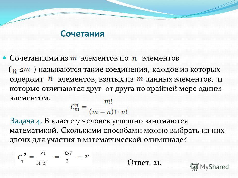 Сочетания Сочетаниями из элементов по элементов ( ) называются такие соединения, каждое из которых содержит элементов, взятых из данных элементов, и которые отличаются друг от друга по крайней мере одним элементом. Задача 4. В классе 7 человек успешн