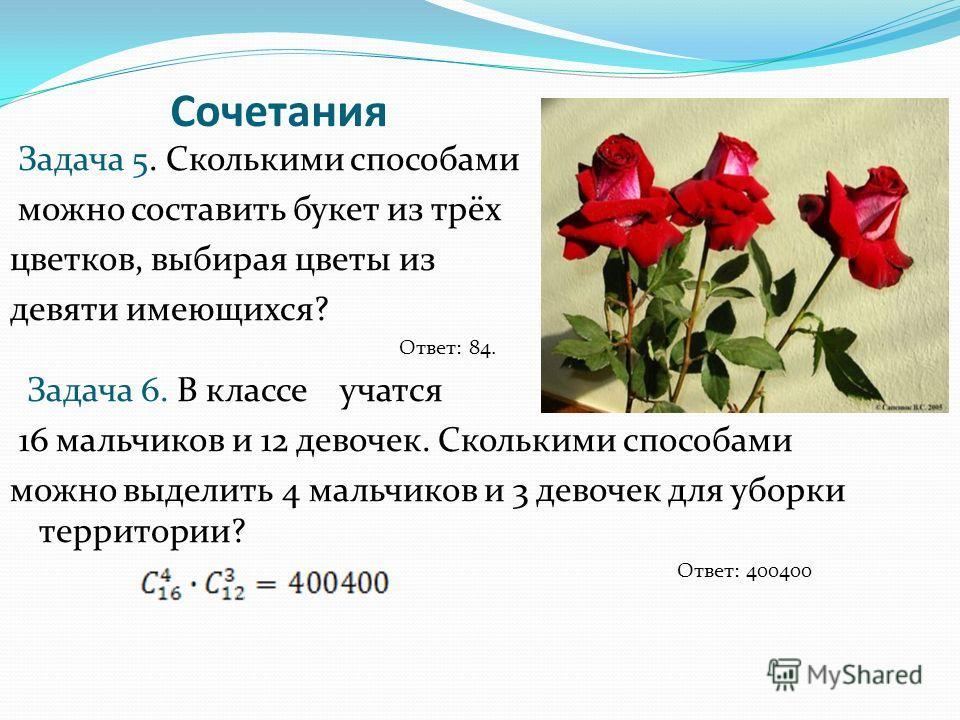 Сочетания Задача 5. Сколькими способами можно составить букет из трёх цветков, выбирая цветы из девяти имеющихся? Ответ: 84. Задача 6. В классе учатся 16 мальчиков и 12 девочек. Сколькими способами можно выделить 4 мальчиков и 3 девочек для уборки те