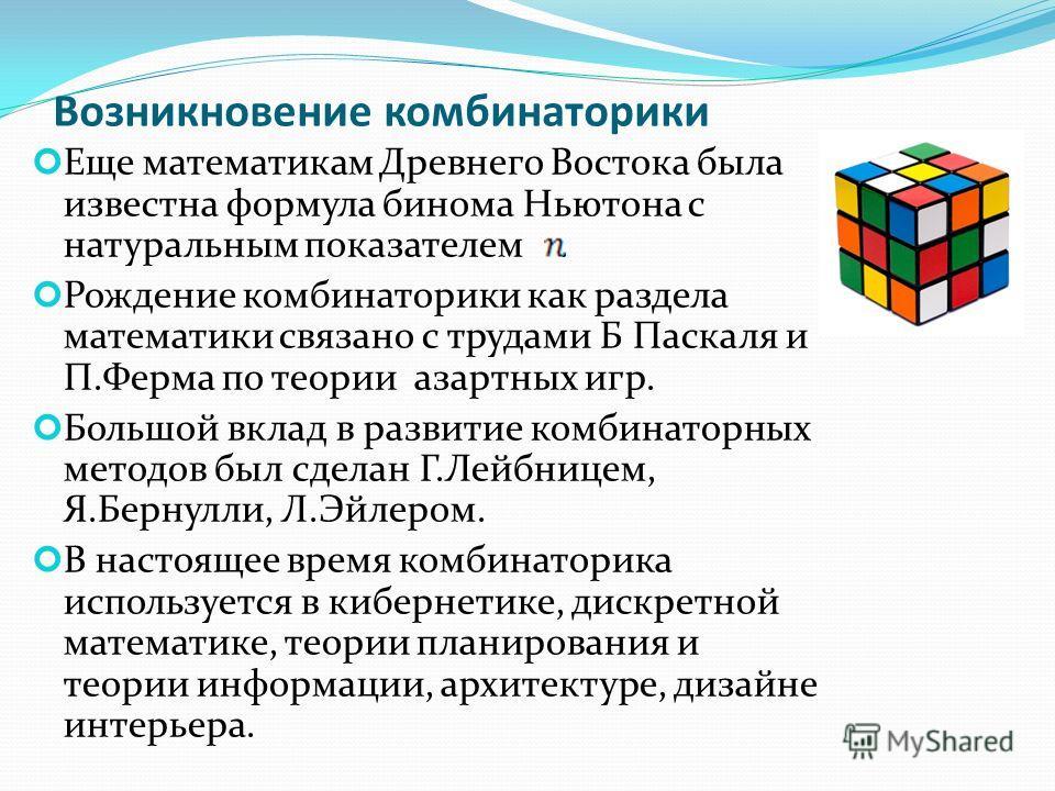 Возникновение комбинаторики Еще математикам Древнего Востока была известна формула бинома Ньютона с натуральным показателем. Рождение комбинаторики как раздела математики связано с трудами Б Паскаля и П.Ферма по теории азартных игр. Большой вклад в р