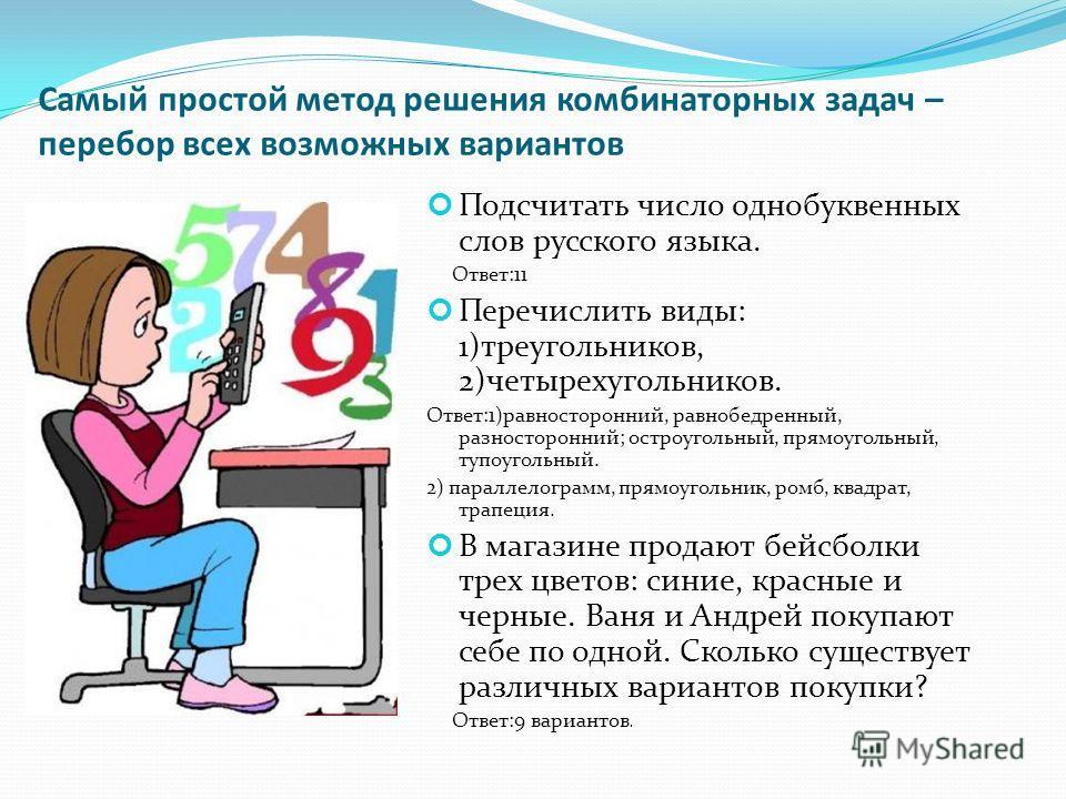 Самый простой метод решения комбинаторных задач – перебор всех возможных вариантов Подсчитать число однобуквенных слов русского языка. Ответ:11 Перечислить виды: 1)треугольников, 2)четырехугольников. Ответ:1)равносторонний, равнобедренный, разносторо