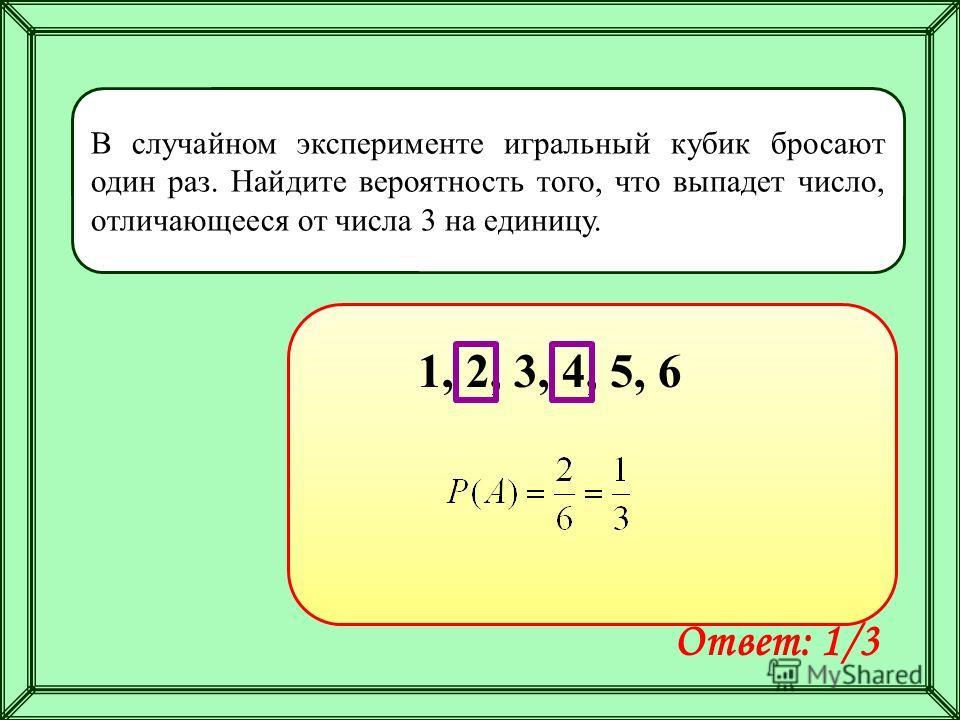В случайном эксперименте игральный кубик бросают один раз. Найдите вероятность того, что выпадет число, отличающееся от числа 3 на единицу. Ответ: 1/3 1, 2, 3, 4, 5, 6