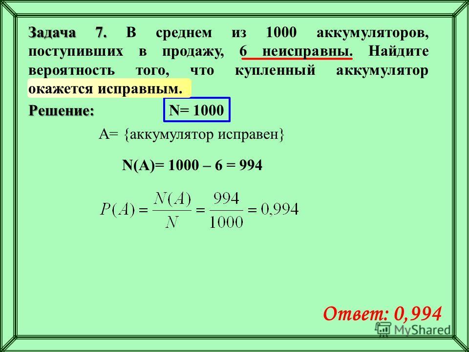 Решение: N= 1000 A= {аккумулятор исправен} N(A)= 1000 – 6 = 994 Ответ: 0,994 Задача 7. Задача 7. В среднем из 1000 аккумуляторов, поступивших в продажу, 6 неисправны. Найдите вероятность того, что купленный аккумулятор окажется исправным.