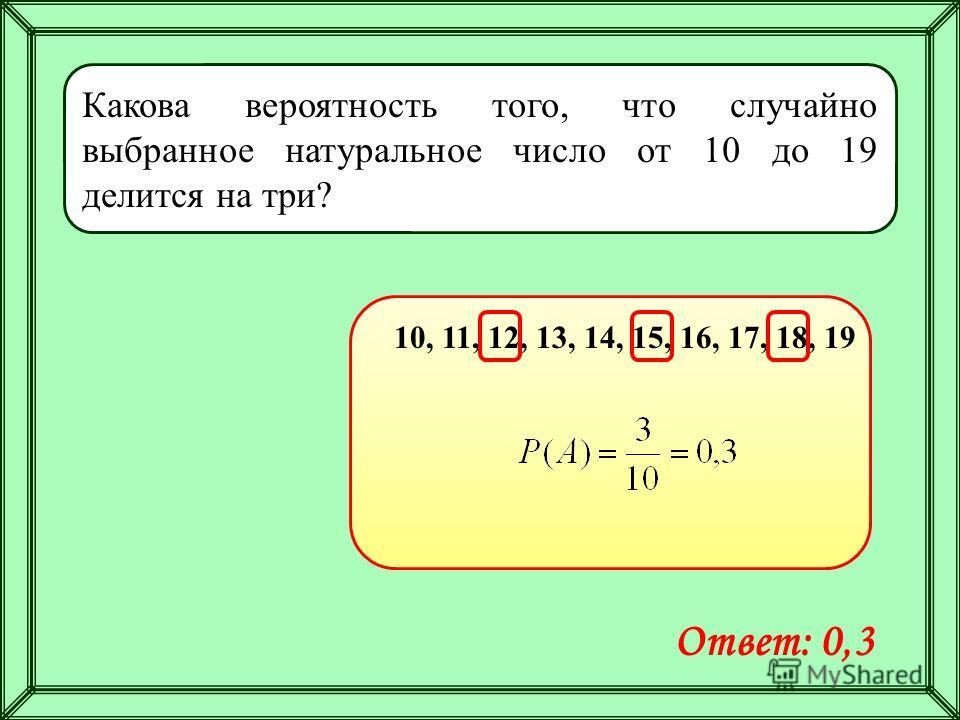 Какова вероятность того, что случайно выбранное натуральное число от 10 до 19 делится на три? 10, 11, 12, 13, 14, 15, 16, 17, 18, 19 Ответ: 0,3