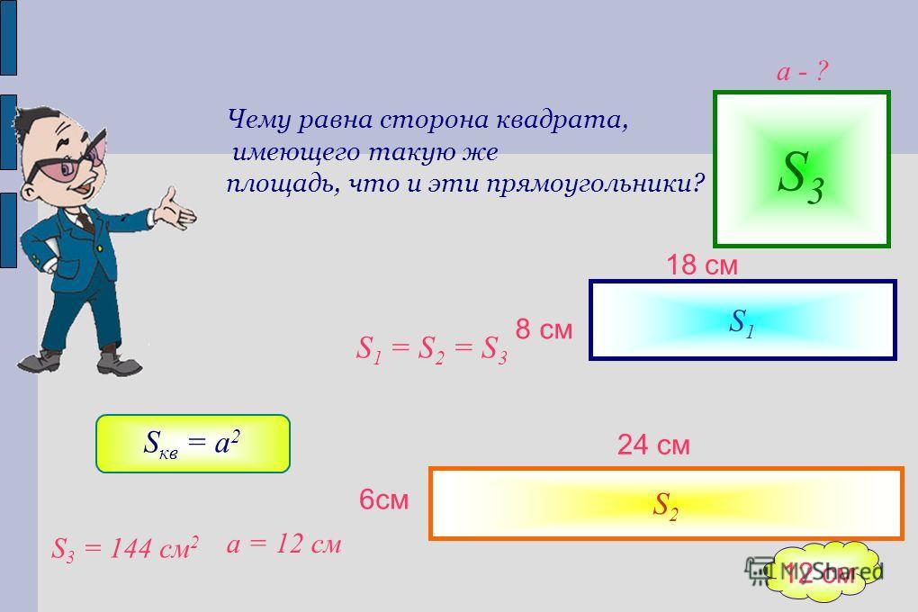 Чему равна сторона квадрата, имеющего такую же площадь, что и эти прямоугольники? S1S1 S2S2 S 1 = S 2 = S 3 S3S3 S кв = a 2 S 3 = 144 см 2 а = 12 см а - ? 12 см 24 см 6 см 18 см 8 см