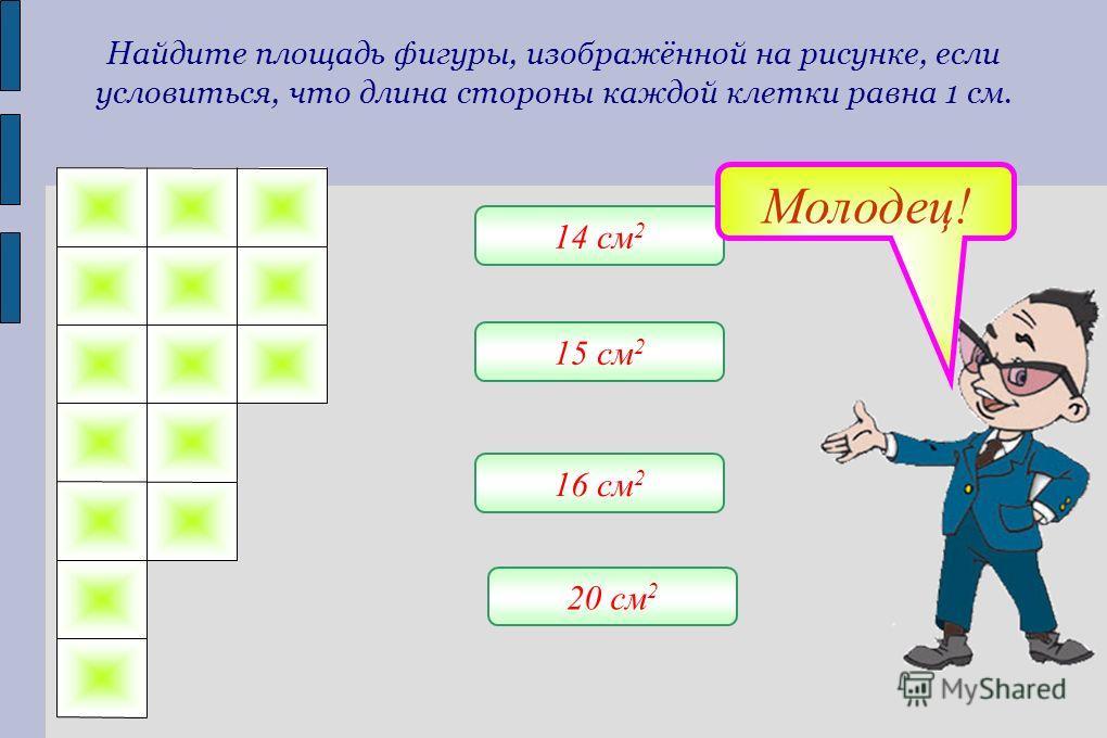 Найдите площадь фигуры, изображённой на рисунке, если условиться, что длина стороны каждой клетки равна 1 см. 20 см 2 16 см 2 15 см 2 14 см 2 Молодец!
