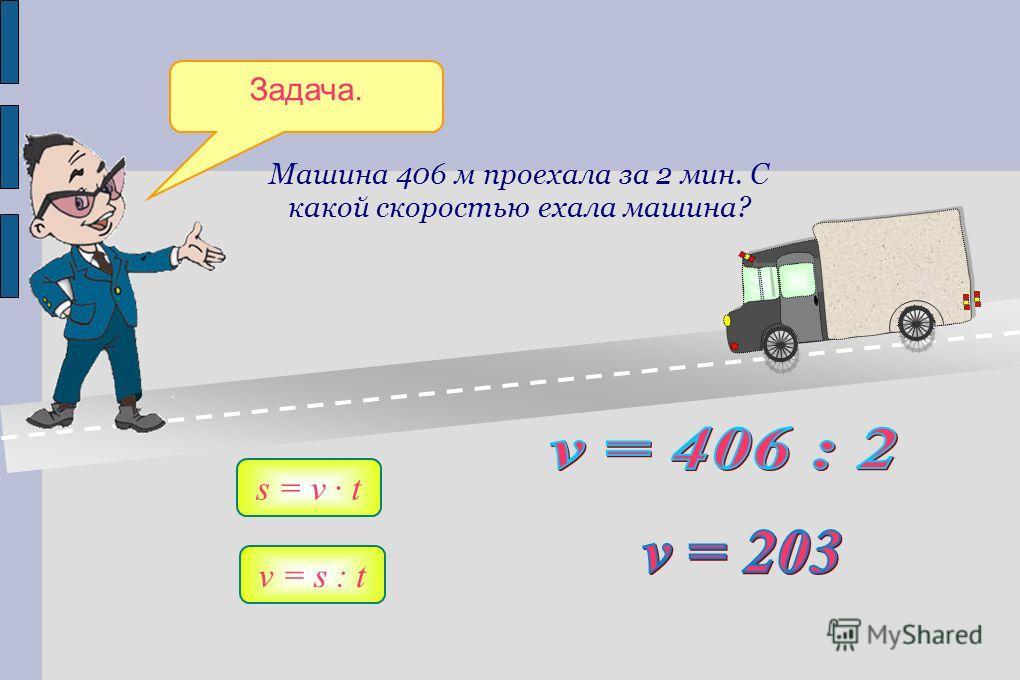 Задача. Машина 406 м проехала за 2 мин. С какой скоростью ехала машина? s = v t v = s : t