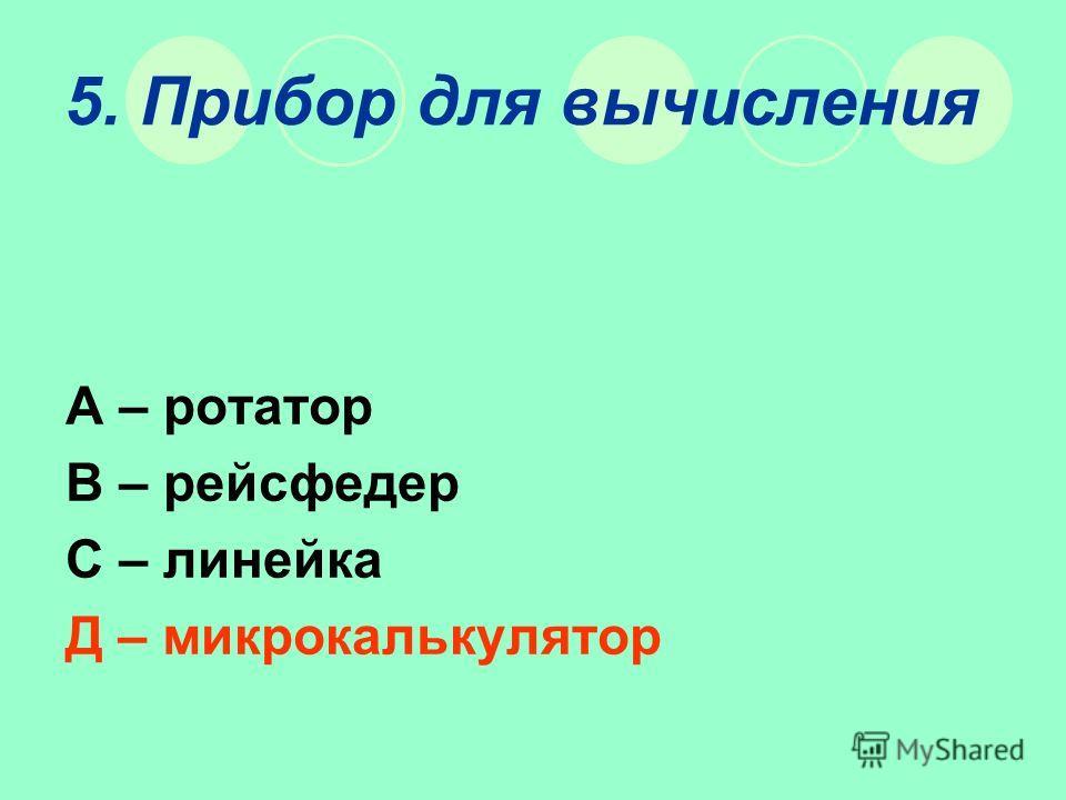5. Прибор для вычисления А – ротатор В – рейсфедер С – линейка Д – микрокалькулятор