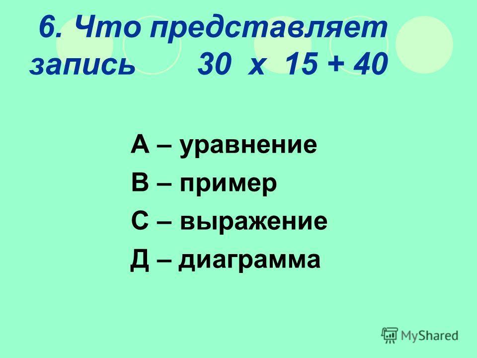6. Что представляет запись 30 х 15 + 40 А – уравнение В – пример С – выражение Д – диаграмма