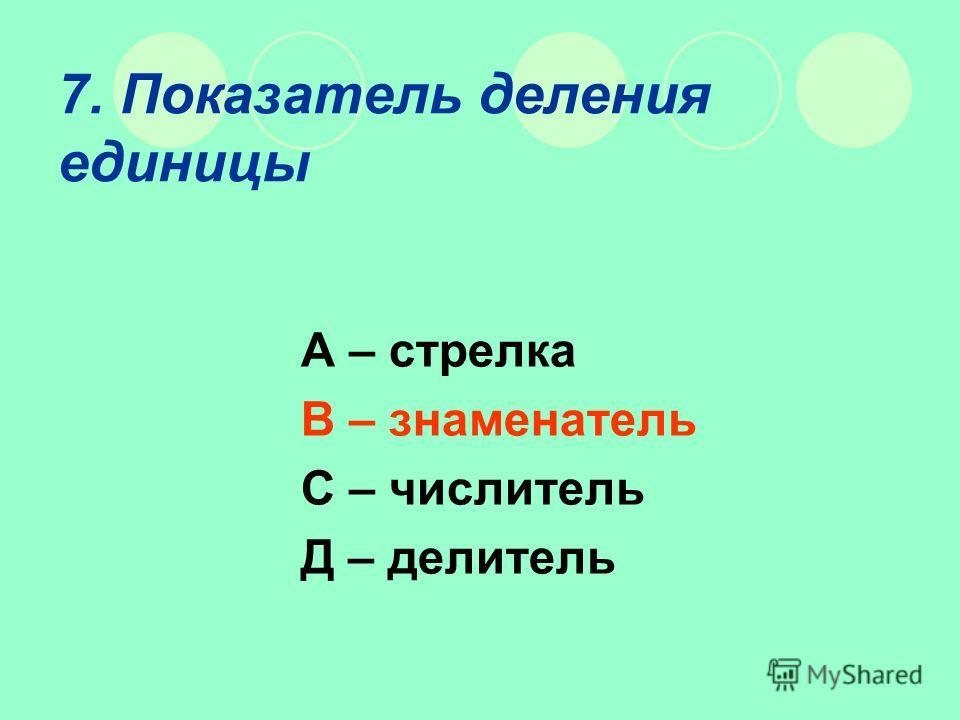 7. Показатель деления единицы А – стрелка В – знаменатель С – числитель Д – делитель