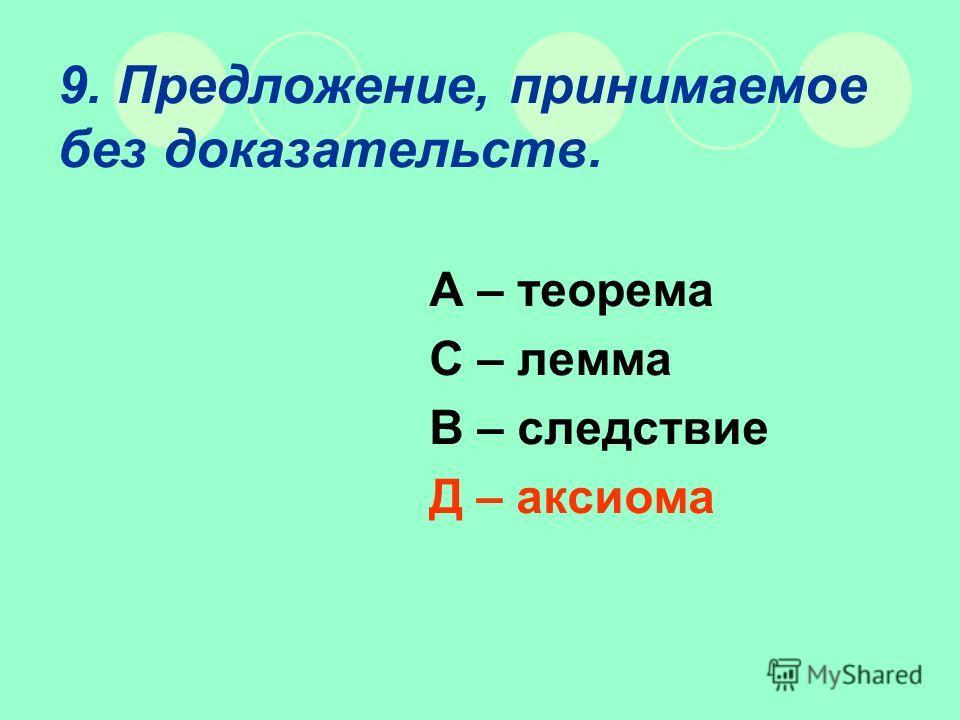 9. Предложение, принимаемое без доказательств. А – теорема С – лемма В – следствие Д – аксиома