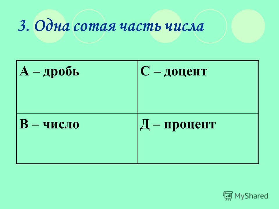 3. Одна сотая часть числа А – дробьС – доцент В – числоД – процент