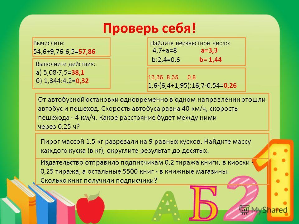 Проверь себя! Вычислите: 54,6+9,76-6,5=57,86 Выполните действия: а) 5,087,5=38,1 б) 1,344:4,2=0,32 От автобусной остановки одновременно в одном направлении отошли автобус и пешеход. Скорость автобуса равна 40 км/ч, скорость пешехода - 4 км/ч. Какое р