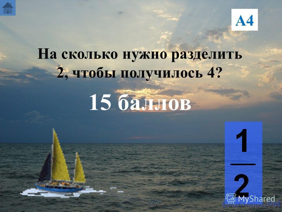А4 На сколько нужно разделить 2, чтобы получилось 4? 15 баллов