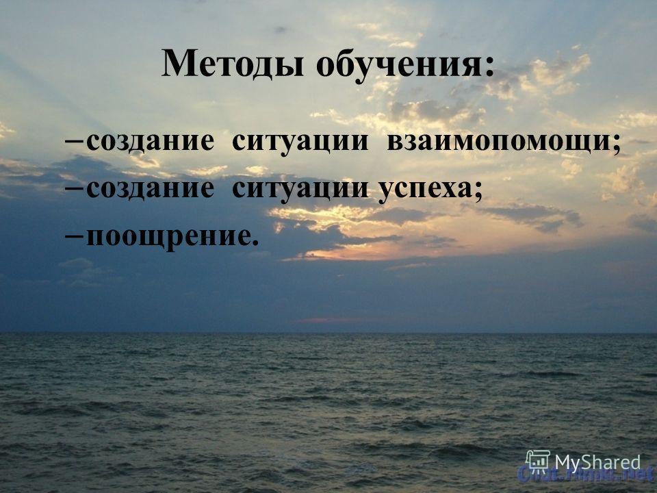 Методы обучения: – создание ситуации взаимопомощи; – создание ситуации успеха; – поощрение.
