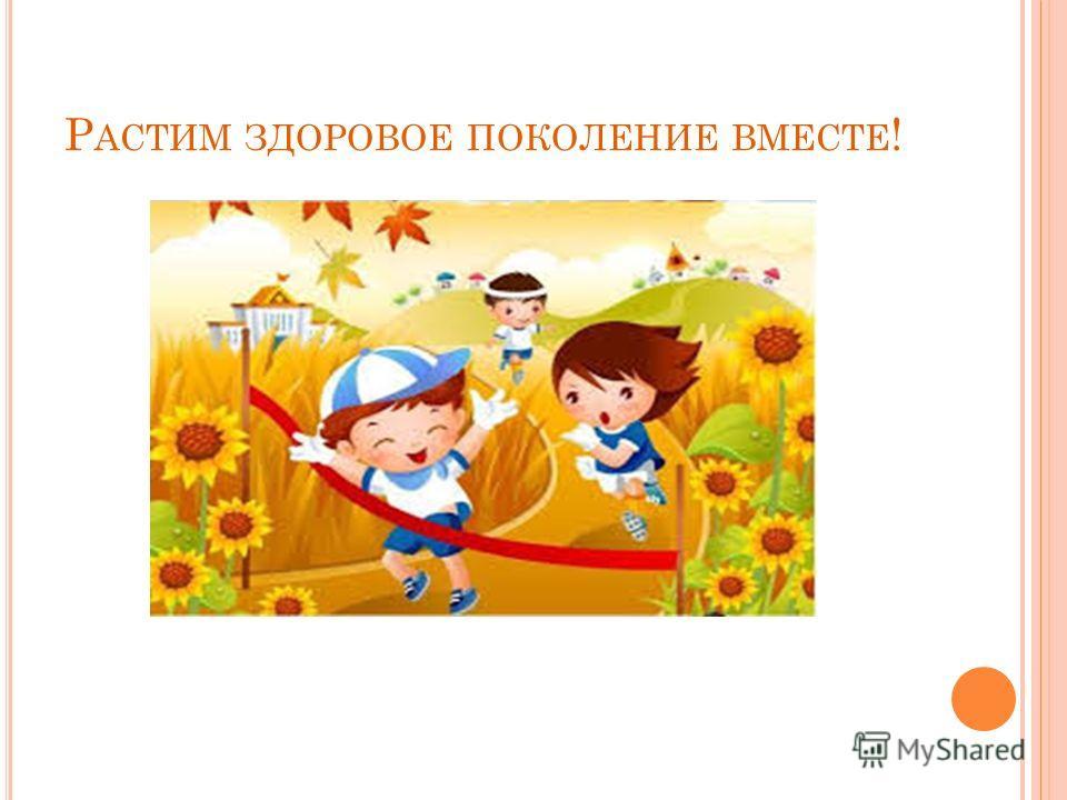 Р АСТИМ ЗДОРОВОЕ ПОКОЛЕНИЕ ВМЕСТЕ !