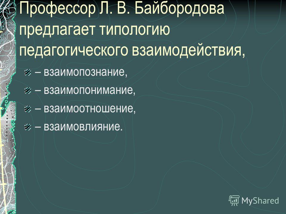 Профессор Л. В. Байбородова предлагает типологию педагогического взаимодействия, – взаимопознание, – взаимопонимание, – взаимоотношение, – взаимовлияние.