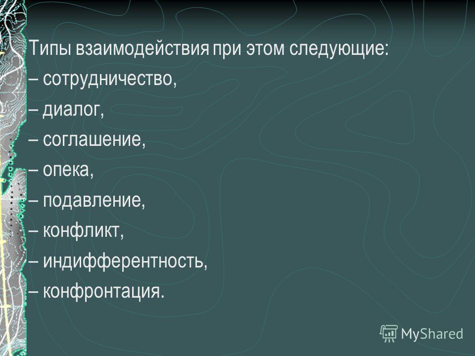 Типы взаимодействия при этом следующие: – сотрудничество, – диалог, – соглашение, – опека, – подавление, – конфликт, – индифферентность, – конфронтация.