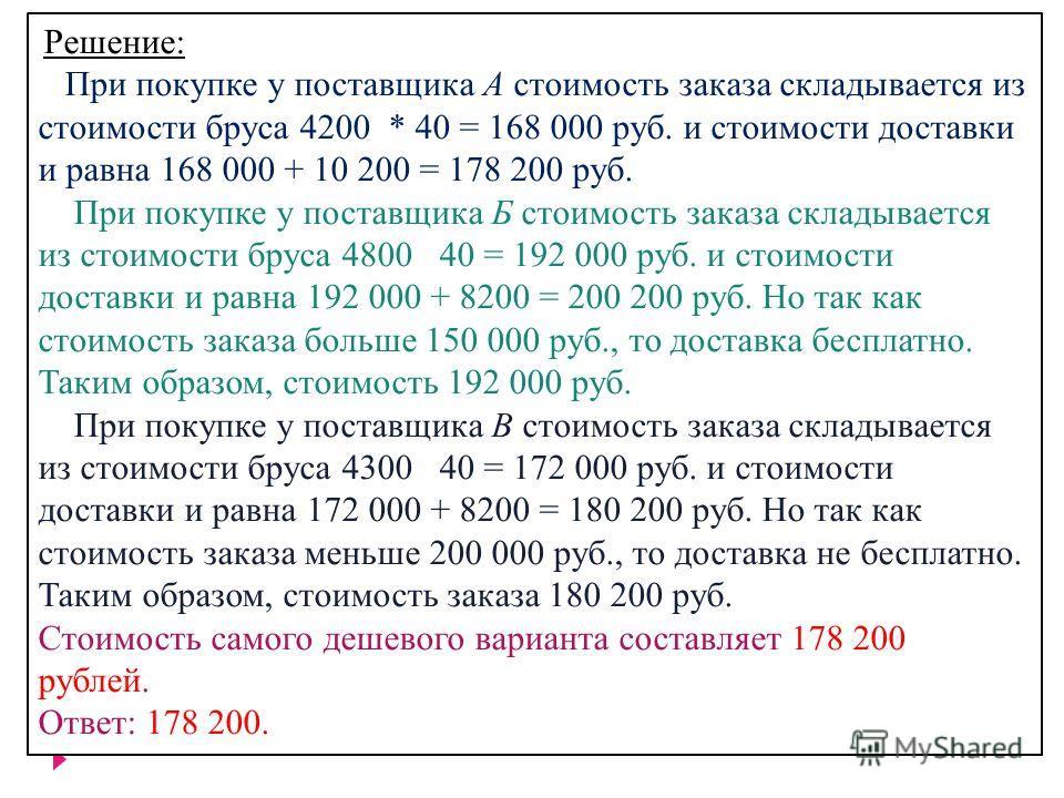 Решeние: При покупке у поставщика A стоимость заказа складывается из стоимости бруса 4200 * 40 = 168 000 руб. и стоимости доставки и равна 168 000 + 10 200 = 178 200 руб. При покупке у поставщика Б стоимость заказа складывается из стоимости бруса 480