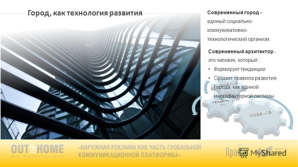 Город, как технология развития Современный город – единый социально- коммуникативно- технологический организм. Современный архитектор - это человек, который : Формирует тенденции Создает правила развития Города, как единой многофакторной системы.