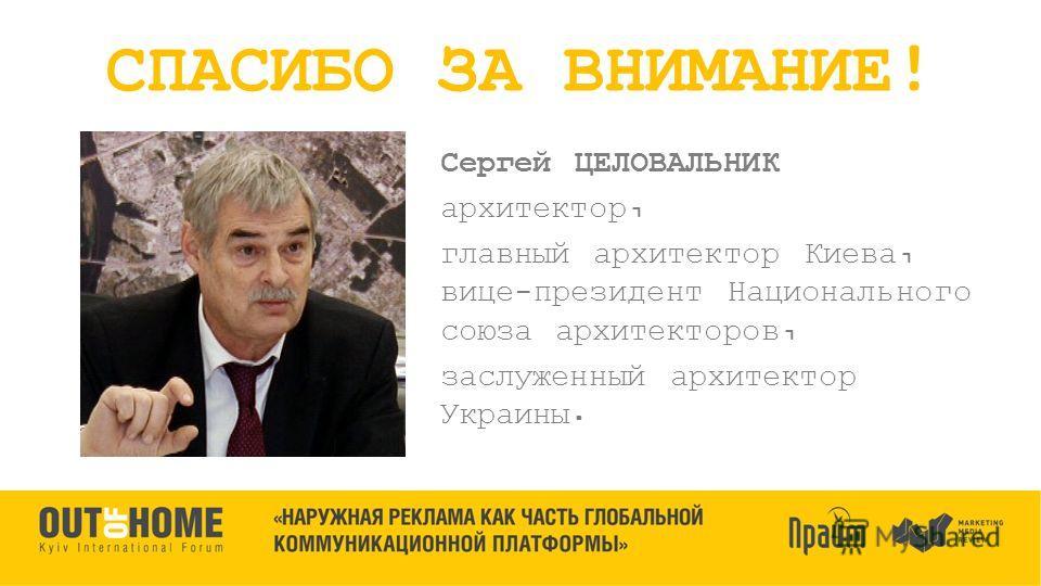 Сергей ЦЕЛОВАЛЬНИК архитектор, главный архитектор Киева, вице-президент Национального союза архитекторов, заслуженный архитектор Украины. СПАСИБО ЗА ВНИМАНИЕ!