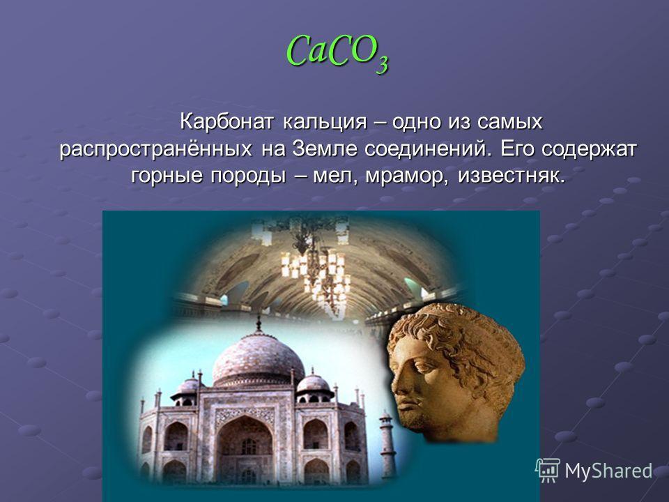 CaCO3 Карбонат кальция – одно из самых распространённых на Земле соединений. Его содержат горные породы – мел, мрамор, известняк.