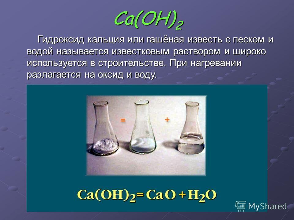 Са(ОН)2 Гидроксид кальция или гашёная известь с песком и водой называется известковым раствором и широко используется в строительстве. При нагревании разлагается на оксид и воду.