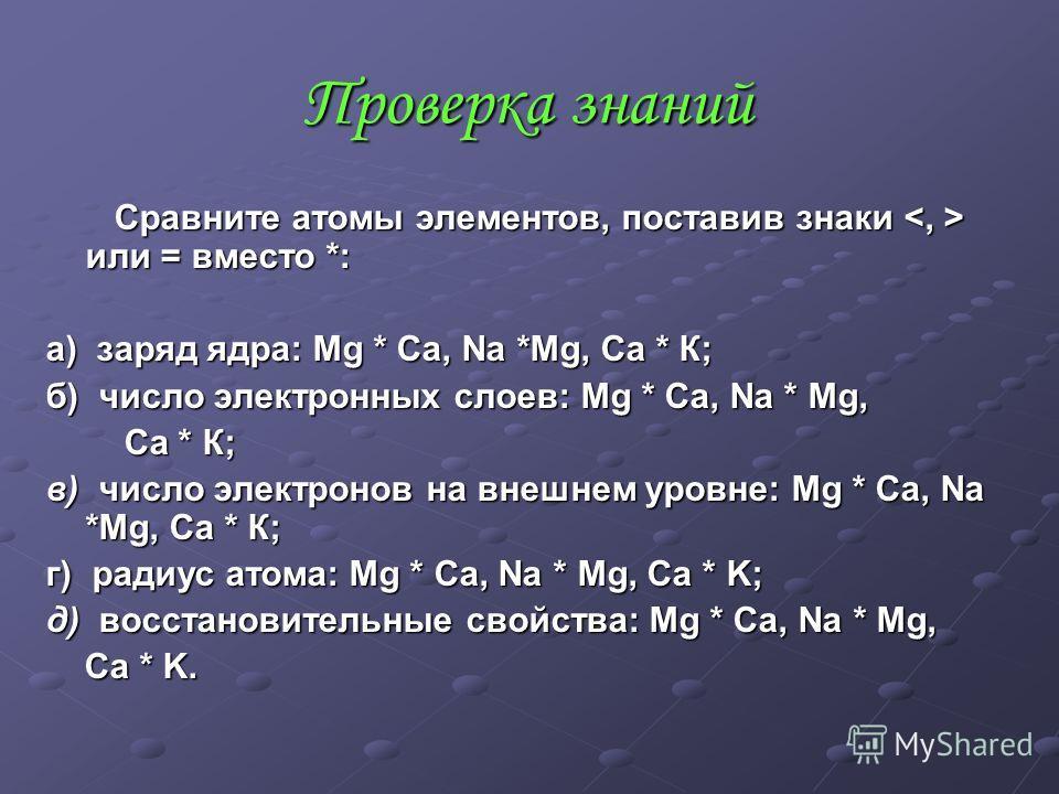 Сравните атомы элементов, поставив знаки или = вместо *: Сравните атомы элементов, поставив знаки или = вместо *: а) заряд ядра: Mg * Ca, Na *Mg, Ca * К; б) число электронных слоев: Mg * Ca, Na * Mg, Ca * К; Ca * К; в) число электронов на внешнем уро