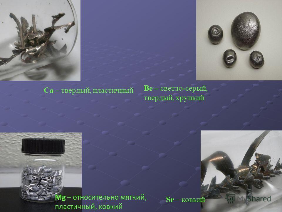 Be – светло-серый, твердый, хрупкий Ca – твердый, пластичный Mg – относительно мягкий, пластичный, ковкий Sr – ковкий