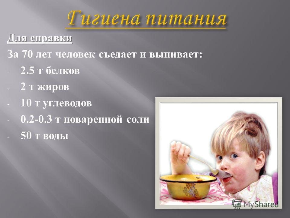 Для справки За 70 лет человек съедает и выпивает : - 2.5 т белков - 2 т жиров - 10 т углеводов - 0.2-0.3 т поваренной соли - 50 т воды