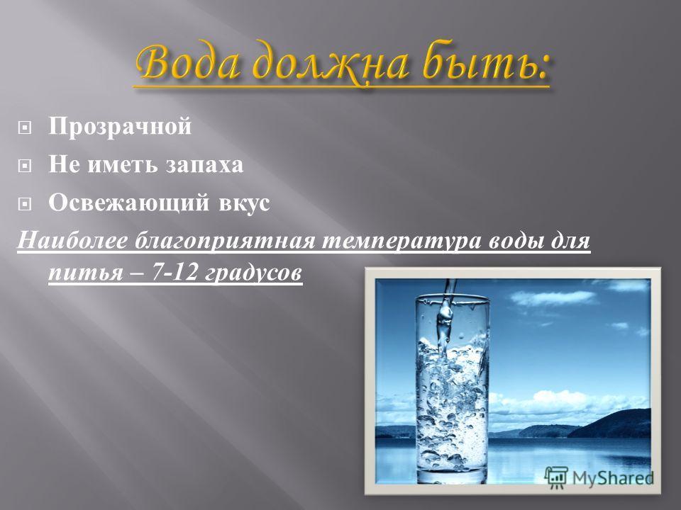Прозрачной Не иметь запаха Освежающий вкус Наиболее благоприятная температура воды для питья – 7-12 градусов