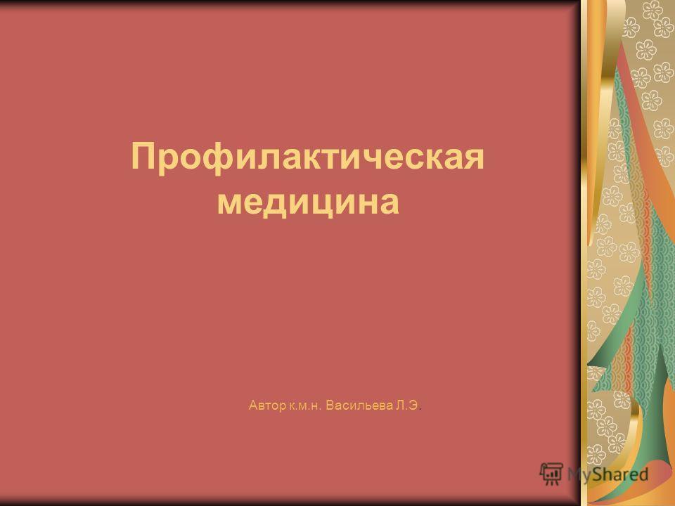 Профилактическая медицина Автор к.м.н. Васильева Л.Э.