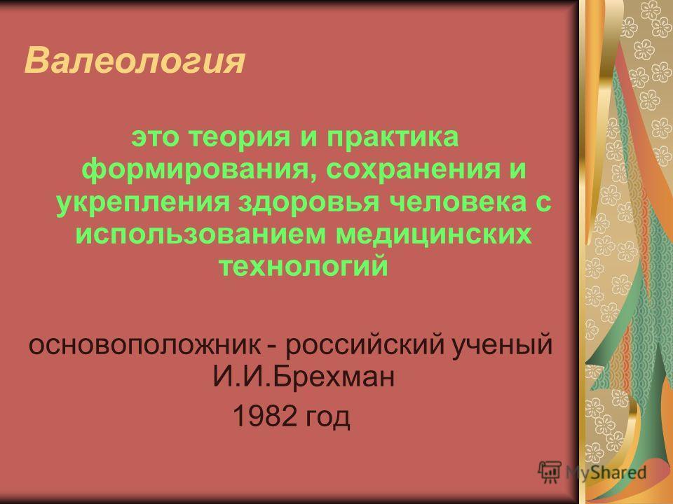 Валеология это теория и практика формирования, сохранения и укрепления здоровья человека с использованием медицинских технологий основоположник - российский ученый И.И.Брехман 1982 год