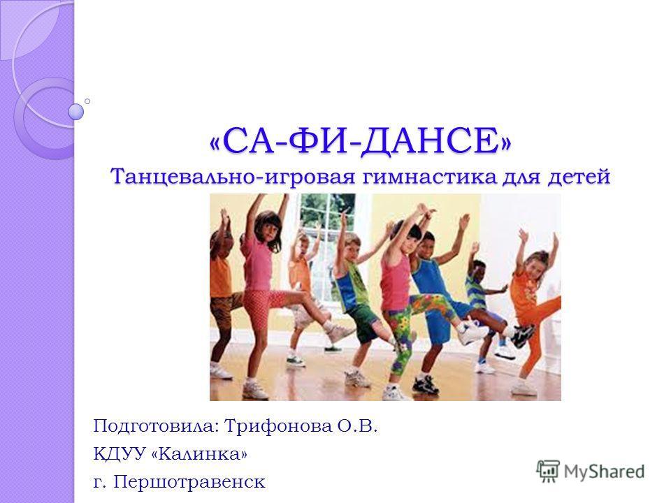 «СА-ФИ-ДАНСЕ» Танцевально-игровая гимнастика для детей Подготовила: Трифонова О.В. КДУУ «Калинка» г. Першотравенск