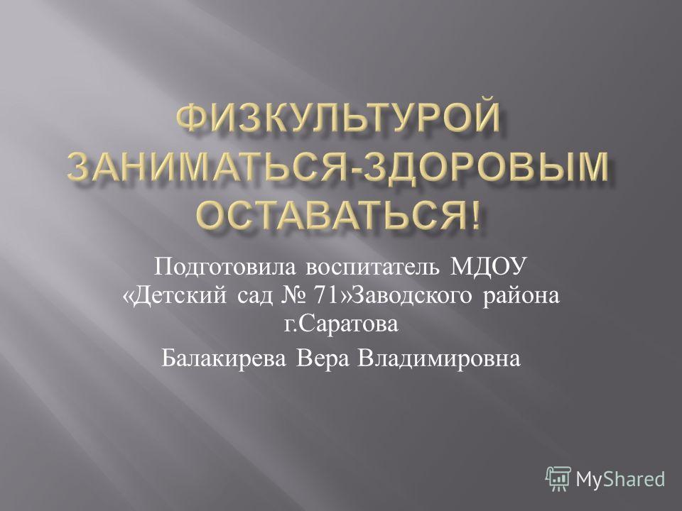 Подготовила воспитатель МДОУ « Детский сад 71» Заводского района г. Саратова Балакирева Вера Владимировна