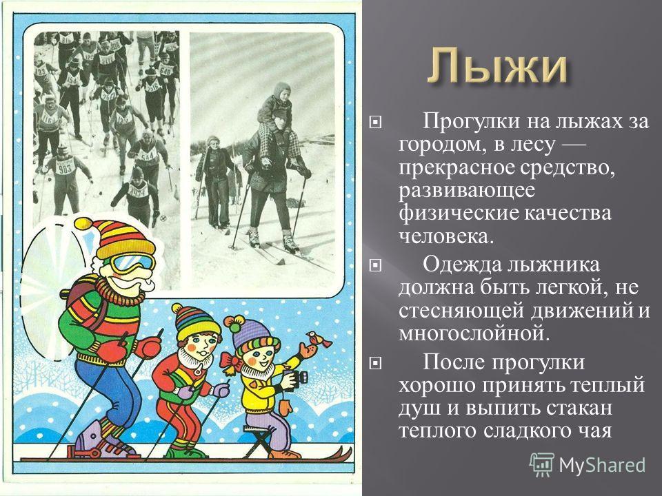Прогулки на лыжах за городом, в лесу прекрасное средство, развивающее физические качества человека. Одежда лыжника должна быть легкой, не стесняющей движений и много  слойной. После прогулки хорошо принять теплый душ и выпить стакан теплого слад  к