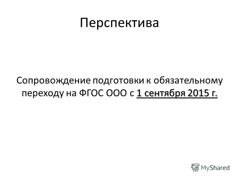 Перспектива 1 сентября 2015 г. Сопровождение подготовки к обязательному переходу на ФГОС ООО с 1 сентября 2015 г.