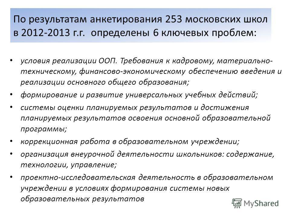 По результатам анкетирования 253 московских школ в 2012-2013 г.г. определены 6 ключевых проблем: условия реализации ООП. Требования к кадровому, материально- техническому, финансово-экономическому обеспечению введения и реализации основного общего об