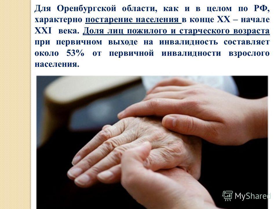 Для Оренбургской области, как и в целом по РФ, характерно постарение населения в конце XX – начале XXI века. Доля лиц пожилого и старческого возраста при первичном выходе на инвалидность составляет около 53% от первичной инвалидности взрослого населе