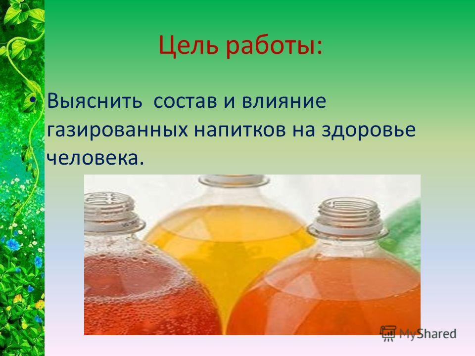 Цель работы: Выяснить состав и влияние газированных напитков на здоровье человека.