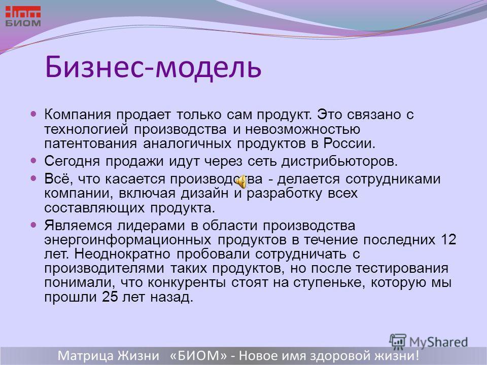 18 Бизнес-модель Компания продает только сам продукт. Это связано с технологией производства и невозможностью патентования аналогичных продуктов в России. Сегодня продажи идут через сеть дистрибьюторов. Всё, что касается производства - делается сотру