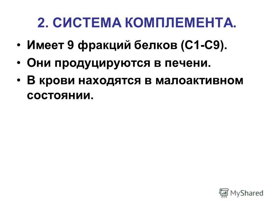 2. СИСТЕМА КОМПЛЕМЕНТА. Имеет 9 фракций белков (С1-С9). Они продуцируются в печени. В крови находятся в малоактивном состоянии.