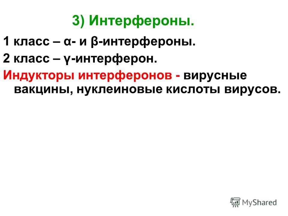 3) Интерфероны. 1 класс – α- и β-интерфероны. 2 класс – γ-интерферон. Индукторы интерферонов - вирусные вакцины, нуклеиновые кислоты вирусов.