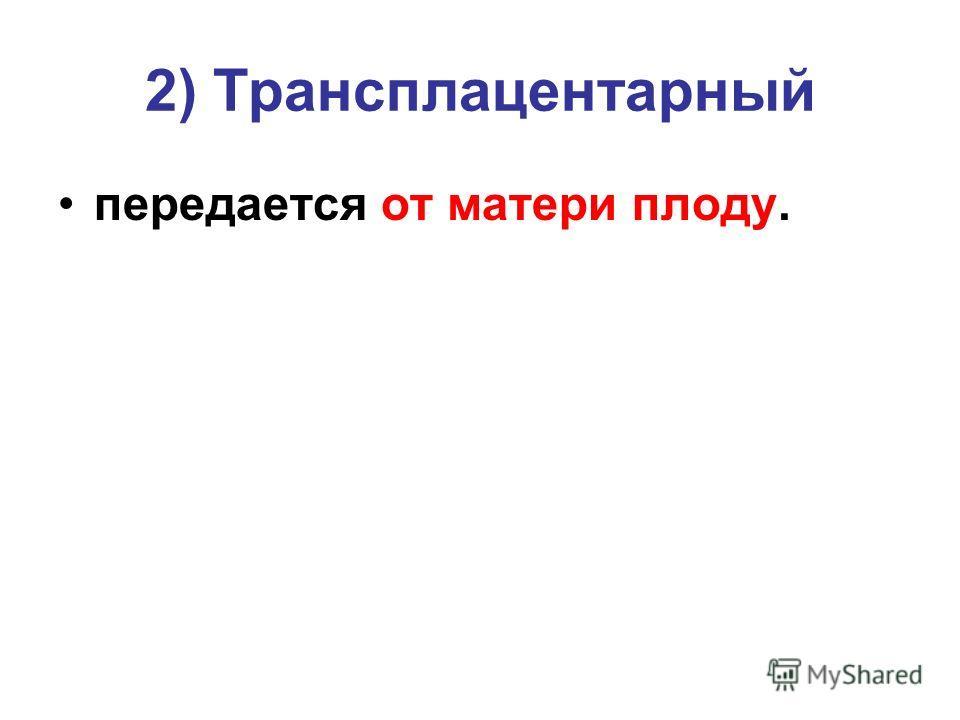 2) Трансплацентарный передается от матери плоду.