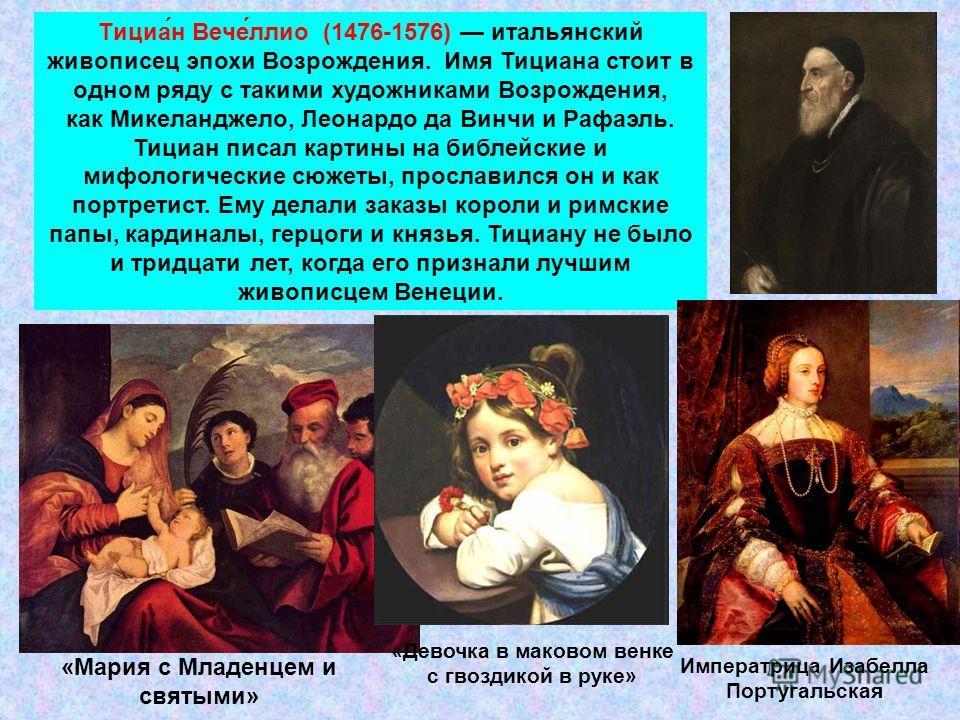 Тициа́н Вече́лио (1476-1576) итальянский живописец эпохи Возрождения. Имя Тициана стоит в одном ряду с такими художниками Возрождения, как Микеланджело, Леонардо да Винчи и Рафаэль. Тициан писал картины на библейские и мифологические сюжеты, прослави