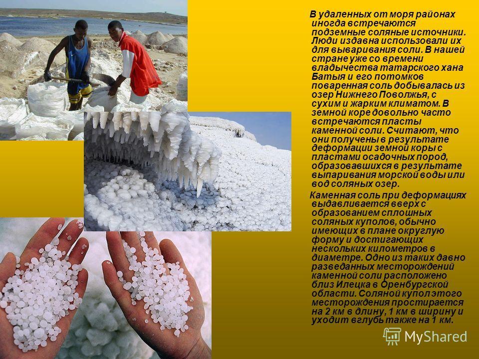 В удаленных от моря районах иногда встречаются подземные соляные источники. Люди издавна использовали их для вываривания соли. В нашей стране уже со времени владычества татарского хана Батыя и его потомков поваренная соль добывалась из озер Нижнего П
