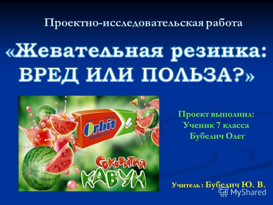 Проектно-исследовательская работа Учитель : Бубелич Ю. В. Проект выполнил: Ученик 7 класса Бубелич Олег