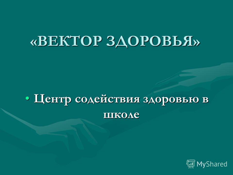 «ВЕКТОР ЗДОРОВЬЯ» Центр содействия здоровью в школе Центр содействия здоровью в школе