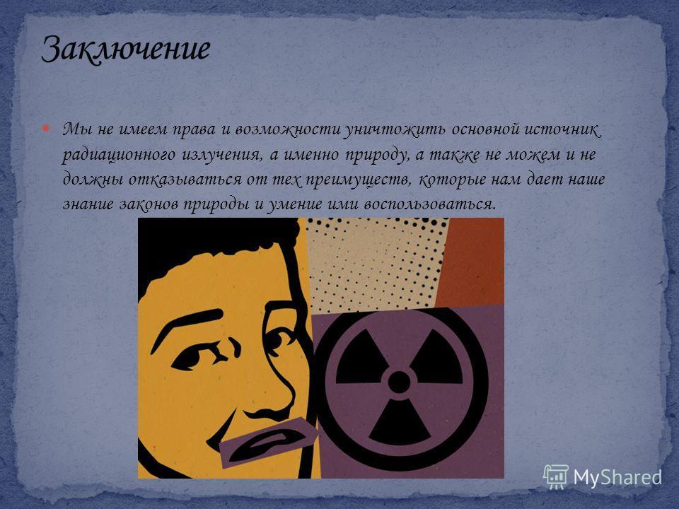 Мы не имеем права и возможности уничтожить основной источник радиационного излучения, а именно природу, а также не можем и не должны отказываться от тех преимуществ, которые нам дает наше знание законов природы и умение ими воспользоваться.