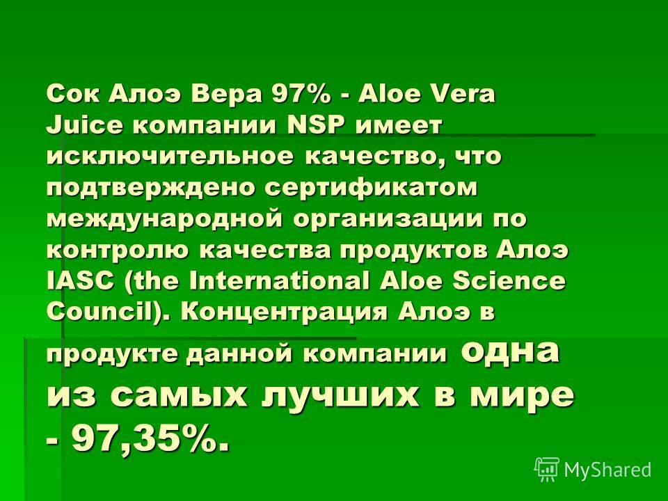Сок Алоэ Вера 97% - Aloe Vera Juice компании NSP имеет исключительное качество, что подтверждено сертификатом международной организации по контролю качества продуктов Алоэ IASC (the International Aloe Science Council). Концентрация Алоэ в продукте да